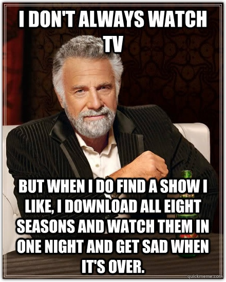 The most interesting man in the world, when asked about TV: I don't always watch TV, but when I do I find a show I like, I download all eight seasons and watch them in one night and get sad when it's over.